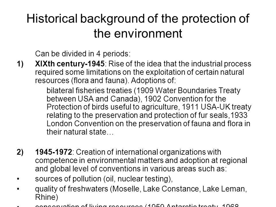 Historical background of the protection of the environment Can be divided in 4 periods: 1)XIXth century-1945: Rise of the idea that the industrial pro