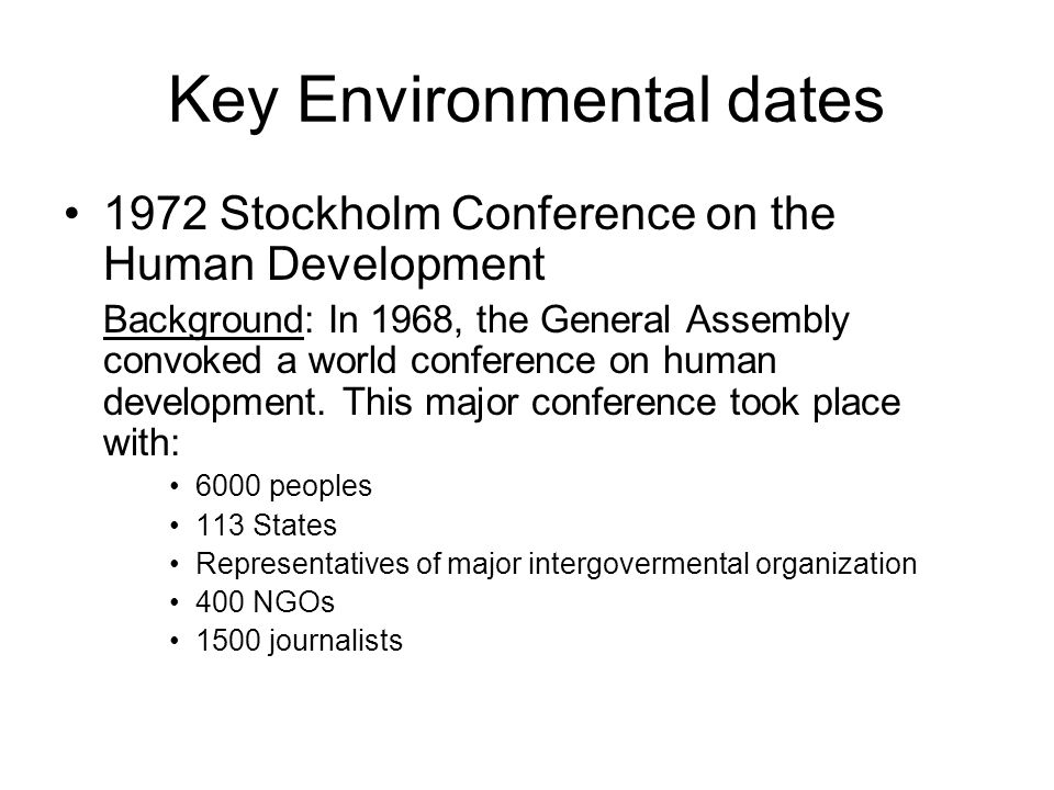Key Environmental dates 1972 Stockholm Conference on the Human Development Background: In 1968, the General Assembly convoked a world conference on hu