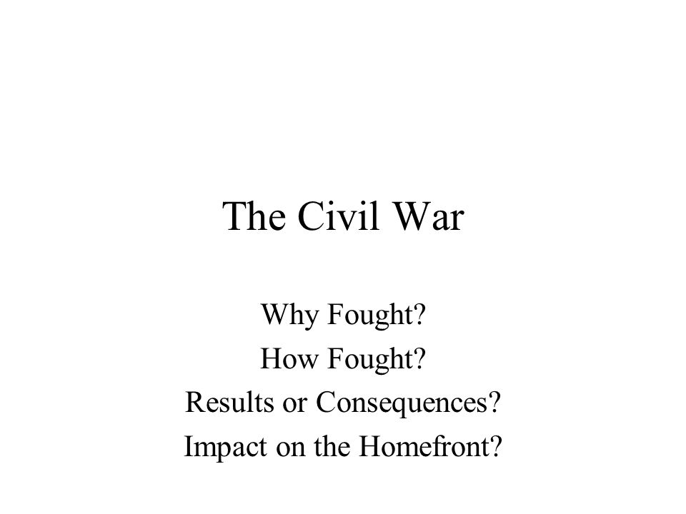 The Civil War Why Fought How Fought Results or Consequences Impact on the Homefront