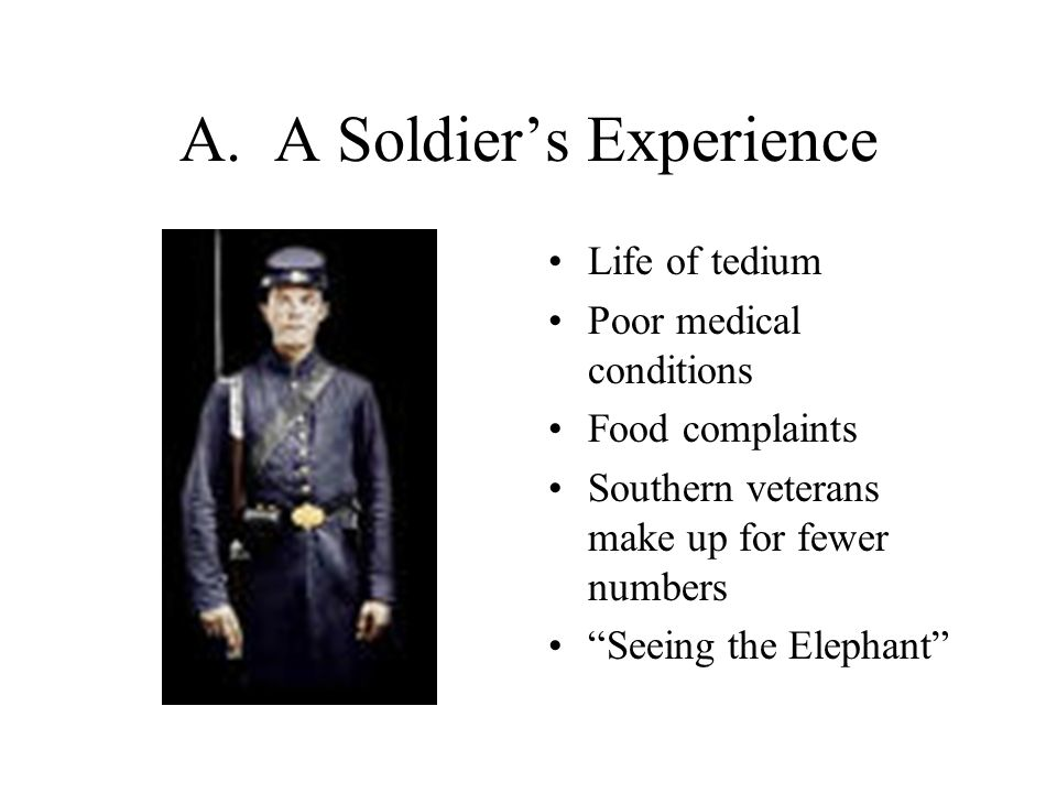 """A. A Soldier's Experience Life of tedium Poor medical conditions Food complaints Southern veterans make up for fewer numbers """"Seeing the Elephant"""""""