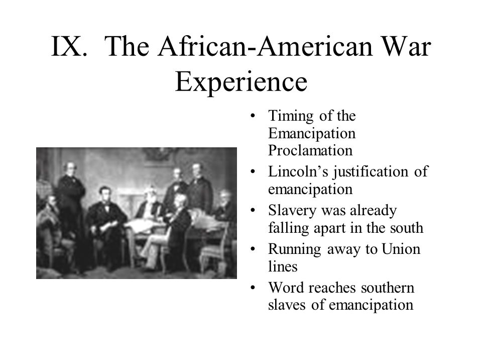 IX. The African-American War Experience Timing of the Emancipation Proclamation Lincoln's justification of emancipation Slavery was already falling ap