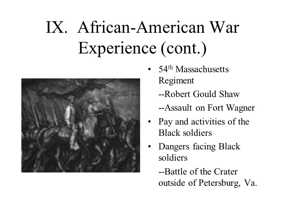 IX. African-American War Experience (cont.) 54 th Massachusetts Regiment --Robert Gould Shaw --Assault on Fort Wagner Pay and activities of the Black