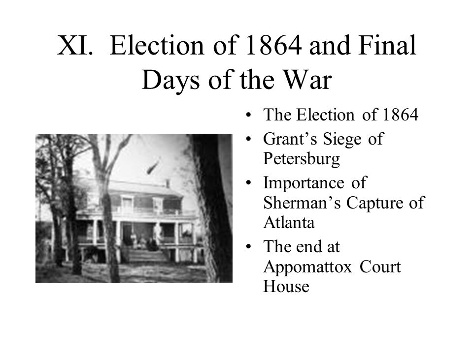 XI. Election of 1864 and Final Days of the War The Election of 1864 Grant's Siege of Petersburg Importance of Sherman's Capture of Atlanta The end at