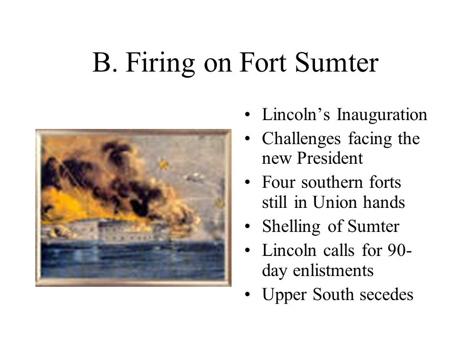 B. Firing on Fort Sumter Lincoln's Inauguration Challenges facing the new President Four southern forts still in Union hands Shelling of Sumter Lincol
