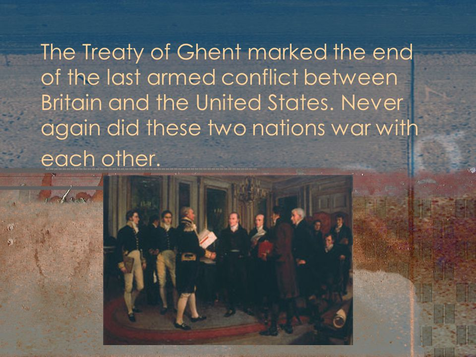 Treaty of Ghent Officially ended the war Nothing was adjusted, nothing was settled No discussion about impressment or neutrality The people are now more American.