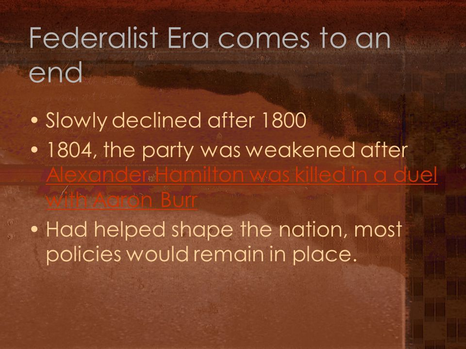 Federalist Era comes to an end Slowly declined after 1800 1804, the party was weakened after Alexander Hamilton was killed in a duel with Aaron Burr Alexander Hamilton was killed in a duel with Aaron Burr Had helped shape the nation, most policies would remain in place.