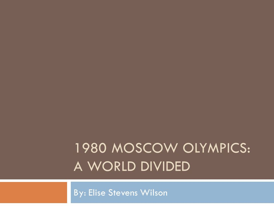 1980 MOSCOW OLYMPICS: A WORLD DIVIDED By: Elise Stevens Wilson