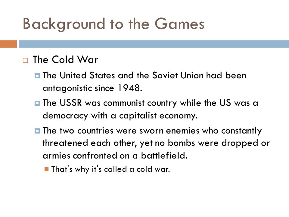 Background to the Games  The Cold War  The United States and the Soviet Union had been antagonistic since 1948.  The USSR was communist country whi