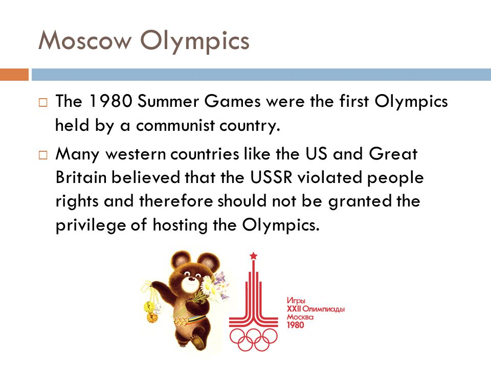 Moscow Olympics  The 1980 Summer Games were the first Olympics held by a communist country.  Many western countries like the US and Great Britain be