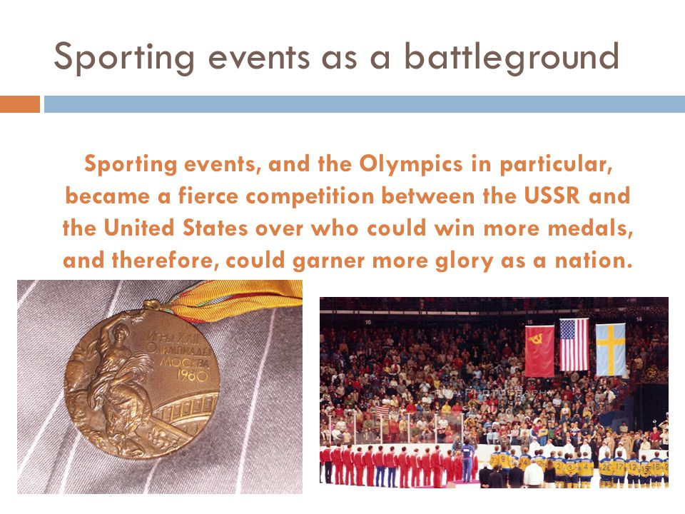 Sporting events as a battleground Sporting events, and the Olympics in particular, became a fierce competition between the USSR and the United States over who could win more medals, and therefore, could garner more glory as a nation.