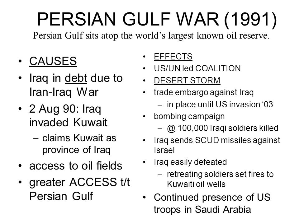 PERSIAN GULF WAR (1991) CAUSES Iraq in debt due to Iran-Iraq War 2 Aug 90: Iraq invaded Kuwait –claims Kuwait as province of Iraq access to oil fields greater ACCESS t/t Persian Gulf EFFECTS US/UN led COALITION DESERT STORM trade embargo against Iraq –in place until US invasion '03 bombing campaign –@ 100,000 Iraqi soldiers killed Iraq sends SCUD missiles against Israel Iraq easily defeated –retreating soldiers set fires to Kuwaiti oil wells Continued presence of US troops in Saudi Arabia Persian Gulf sits atop the world's largest known oil reserve.
