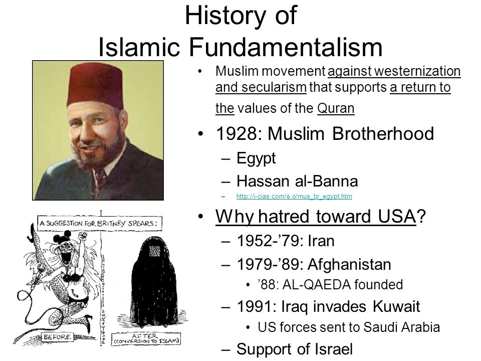 History of Islamic Fundamentalism Muslim movement against westernization and secularism that supports a return to the values of the Quran 1928: Muslim Brotherhood –Egypt –Hassan al-Banna –http://i-cias.com/e.o/mus_br_egypt.htmhttp://i-cias.com/e.o/mus_br_egypt.htm Why hatred toward USA.