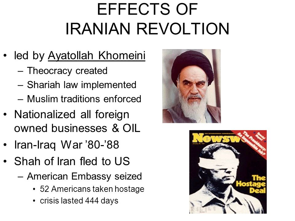 EFFECTS OF IRANIAN REVOLTION led by Ayatollah Khomeini –Theocracy created –Shariah law implemented –Muslim traditions enforced Nationalized all foreign owned businesses & OIL Iran-Iraq War '80-'88 Shah of Iran fled to US –American Embassy seized 52 Americans taken hostage crisis lasted 444 days