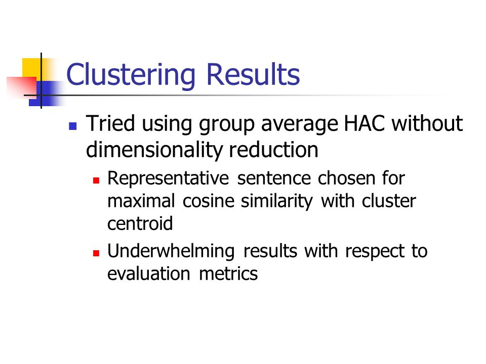 Clustering Results Tried using group average HAC without dimensionality reduction Representative sentence chosen for maximal cosine similarity with cluster centroid Underwhelming results with respect to evaluation metrics