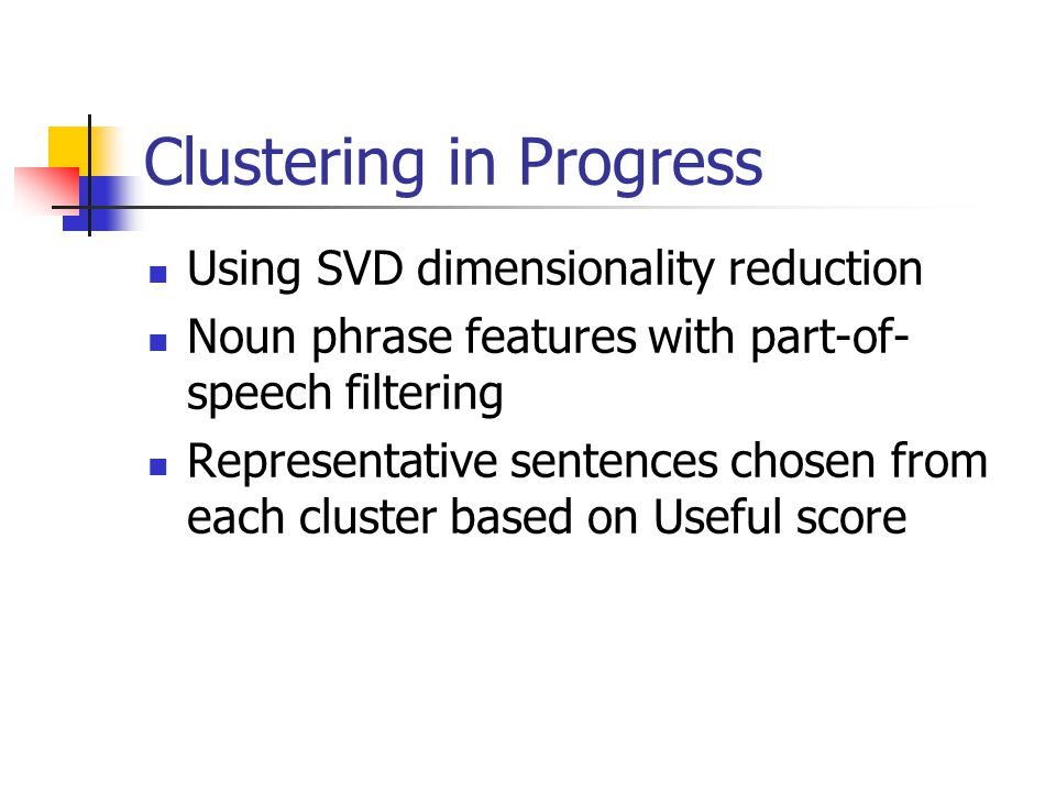 Clustering in Progress Using SVD dimensionality reduction Noun phrase features with part-of- speech filtering Representative sentences chosen from each cluster based on Useful score