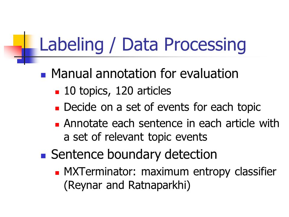 Labeling / Data Processing Manual annotation for evaluation 10 topics, 120 articles Decide on a set of events for each topic Annotate each sentence in each article with a set of relevant topic events Sentence boundary detection MXTerminator: maximum entropy classifier (Reynar and Ratnaparkhi)