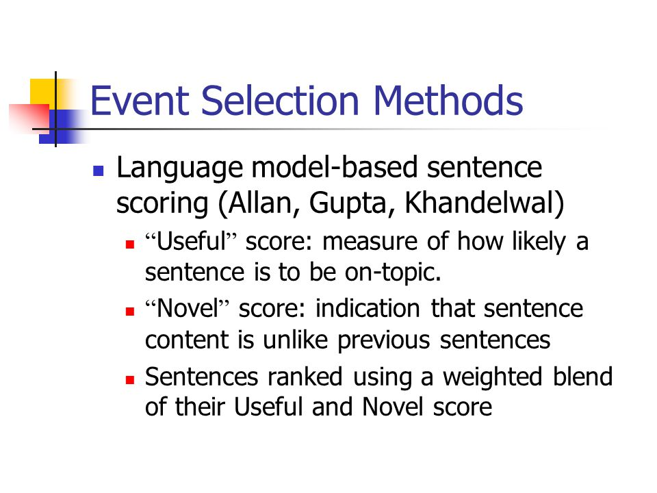 "Event Selection Methods Language model-based sentence scoring (Allan, Gupta, Khandelwal) "" Useful "" score: measure of how likely a sentence is to be o"