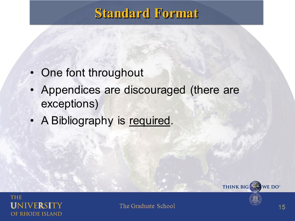 The Graduate School 15 Standard Format One font throughout Appendices are discouraged (there are exceptions) A Bibliography is required.
