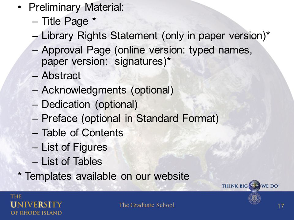 The Graduate School 17 Preliminary Material: –Title Page * –Library Rights Statement (only in paper version)* –Approval Page (online version: typed names, paper version: signatures)* –Abstract –Acknowledgments (optional) –Dedication (optional) –Preface (optional in Standard Format) –Table of Contents –List of Figures –List of Tables * Templates available on our website