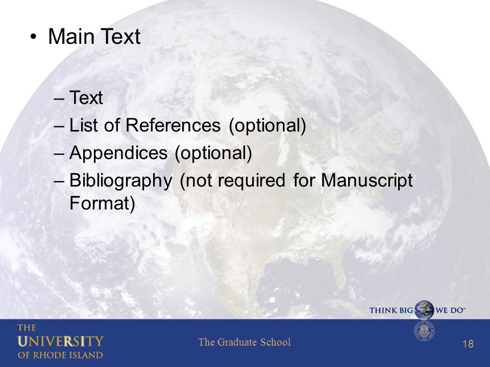 The Graduate School 18 Main Text –Text –List of References (optional) –Appendices (optional) –Bibliography (not required for Manuscript Format)