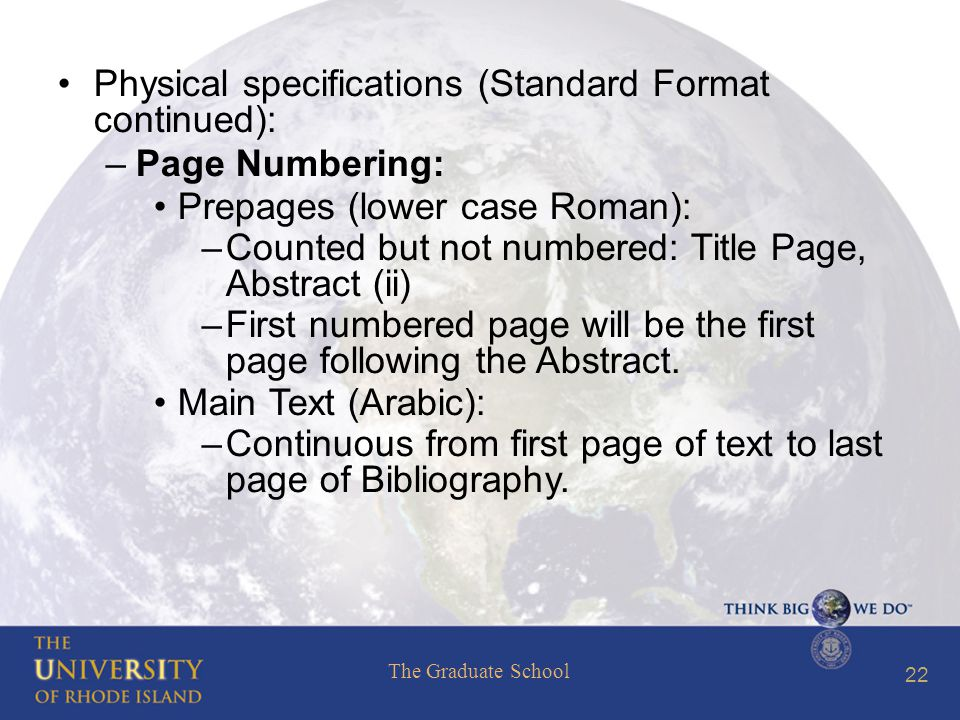The Graduate School 22 Physical specifications (Standard Format continued): –Page Numbering: Prepages (lower case Roman): –Counted but not numbered: Title Page, Abstract (ii) –First numbered page will be the first page following the Abstract.