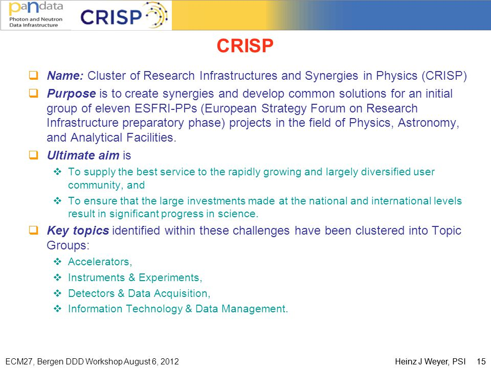 ECM27, Bergen DDD Workshop August 6, 2012Heinz J Weyer, PSI 15 CRISP  Name: Cluster of Research Infrastructures and Synergies in Physics (CRISP)  Purpose is to create synergies and develop common solutions for an initial group of eleven ESFRI-PPs (European Strategy Forum on Research Infrastructure preparatory phase) projects in the field of Physics, Astronomy, and Analytical Facilities.