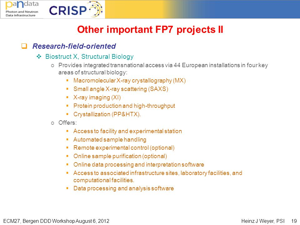 ECM27, Bergen DDD Workshop August 6, 2012Heinz J Weyer, PSI 19 Other important FP7 projects II  Research-field-oriented  Biostruct X, Structural Biology oProvides integrated transnational access via 44 European installations in four key areas of structural biology:  Macromolecular X-ray crystallography (MX)  Small angle X-ray scattering (SAXS)  X-ray imaging (XI)  Protein production and high-throughput  Crystallization (PP&HTX).