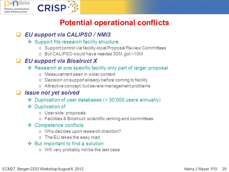 ECM27, Bergen DDD Workshop August 6, 2012Heinz J Weyer, PSI 20 Potential operational conflicts  EU support via CALIPSO / NMI3  Support fits research facility structure oSupport control via facility-local Proposal Review Committees oBut CALIPSO would have needed 30M, got <10M  EU support via Biostruct X  Research at one specific facility only part of larger proposal oMeasurement seen in wider context oDecision on support already before coming to facility oAttractive concept, but severe management problems  Issue not yet solved  Duplication of user databases (< 30'000 users annually)  Duplication of oUser side: proposals oFacilities & Biostruct: scientific ranking and committees  Competence conflicts oWho decides upon research direction.