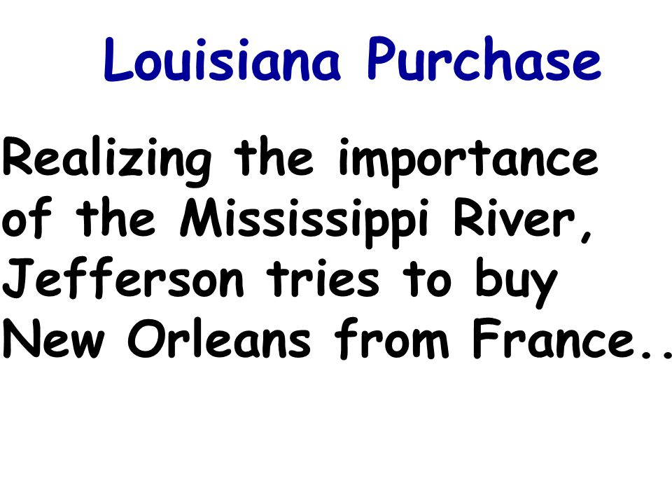 Louisiana Purchase Realizing the importance of the Mississippi River, Jefferson tries to buy New Orleans from France...