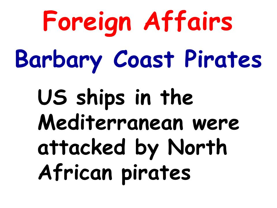 Foreign Affairs Barbary Coast Pirates US ships in the Mediterranean were attacked by North African pirates