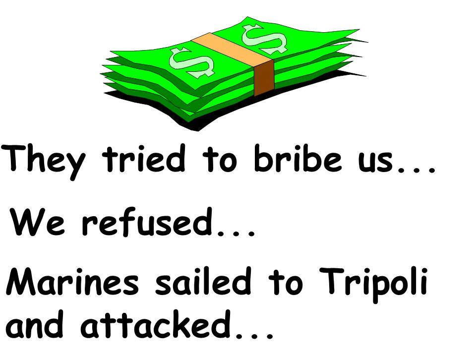 They tried to bribe us... We refused... Marines sailed to Tripoli and attacked...