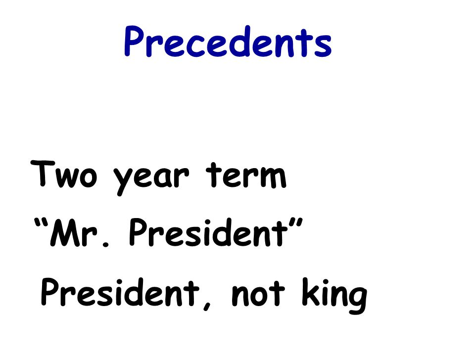 Precedents Two year term Mr. President President, not king