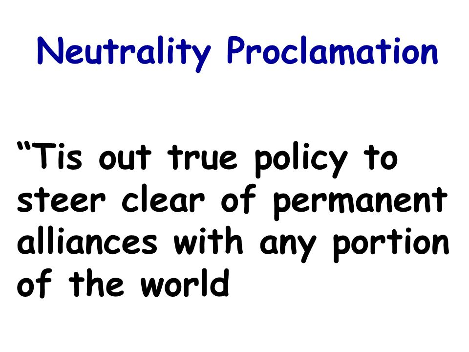 Tis out true policy to steer clear of permanent alliances with any portion of the world Neutrality Proclamation