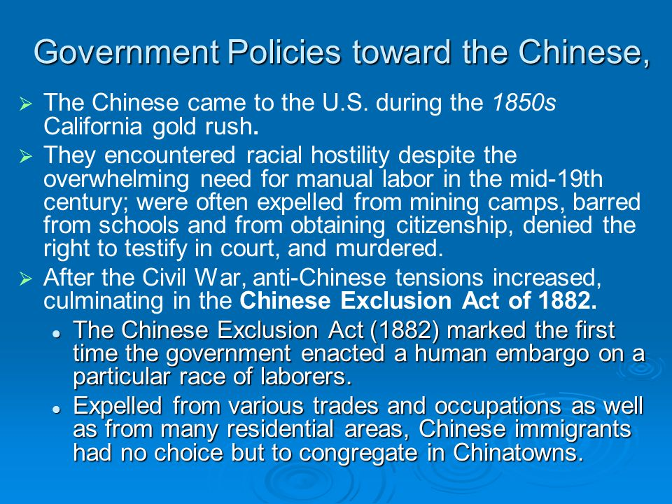 Government Policies toward the Chinese,   The Chinese came to the U.S. during the 1850s California gold rush.   They encountered racial hostility