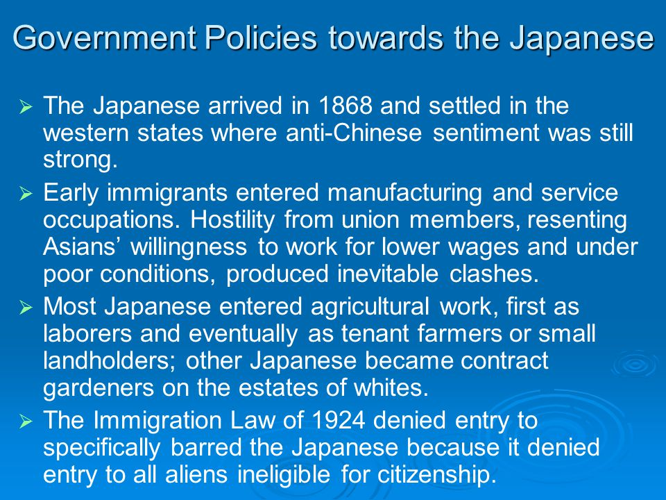 Government Policies towards the Japanese   The Japanese arrived in 1868 and settled in the western states where anti-Chinese sentiment was still strong.
