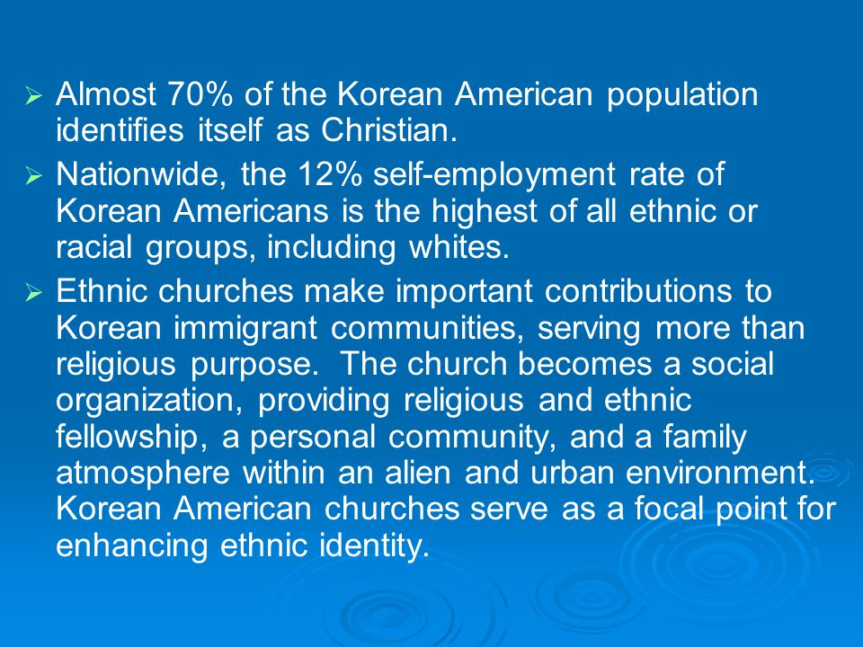   Almost 70% of the Korean American population identifies itself as Christian.   Nationwide, the 12% self-employment rate of Korean Americans is t
