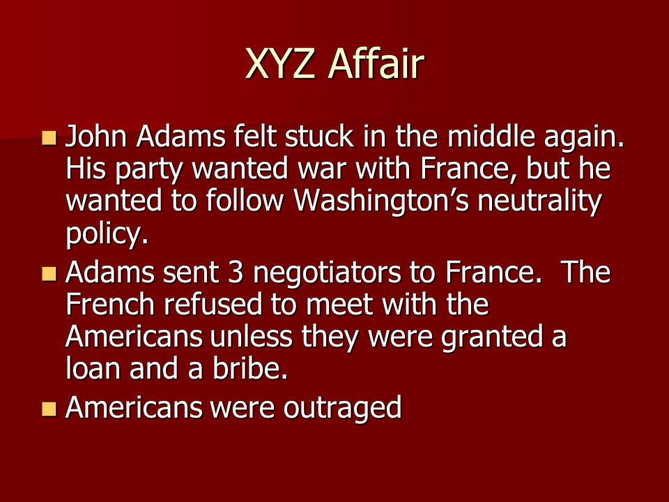 XYZ Affair John Adams felt stuck in the middle again. His party wanted war with France, but he wanted to follow Washington's neutrality policy. John A