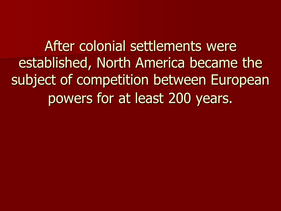 After colonial settlements were established, North America became the subject of competition between European powers for at least 200 years.