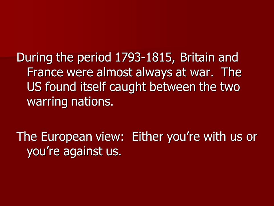 During the period 1793-1815, Britain and France were almost always at war. The US found itself caught between the two warring nations. The European vi