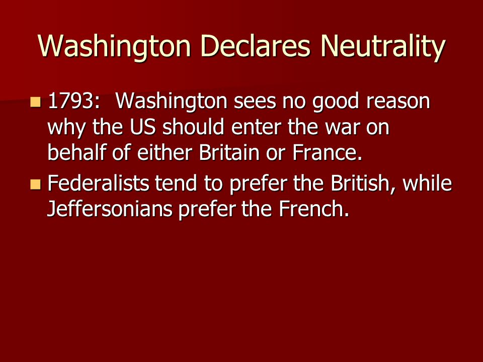 Washington Declares Neutrality 1793: Washington sees no good reason why the US should enter the war on behalf of either Britain or France.