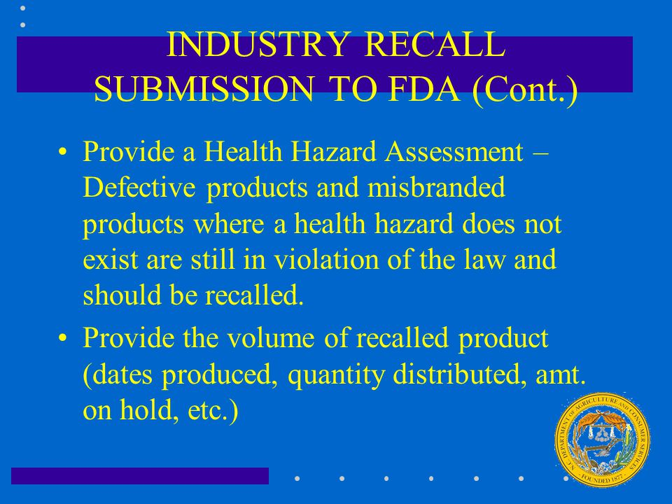 INDUSTRY RECALL SUBMISSION TO FDA (Cont.) Provide a Health Hazard Assessment – Defective products and misbranded products where a health hazard does n