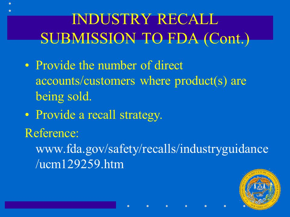 INDUSTRY RECALL SUBMISSION TO FDA (Cont.) Provide the number of direct accounts/customers where product(s) are being sold. Provide a recall strategy.