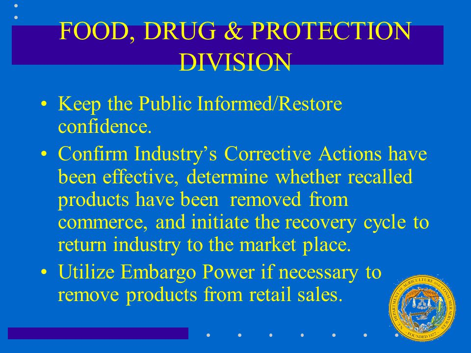 FOOD, DRUG & PROTECTION DIVISION Keep the Public Informed/Restore confidence. Confirm Industry's Corrective Actions have been effective, determine whe