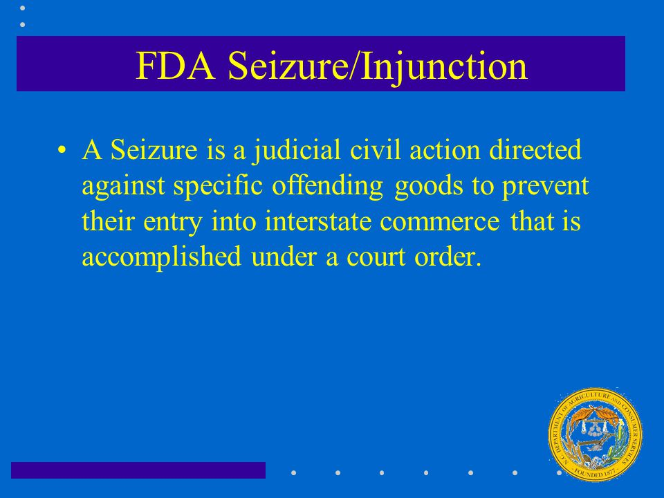 FDA Seizure/Injunction A Seizure is a judicial civil action directed against specific offending goods to prevent their entry into interstate commerce