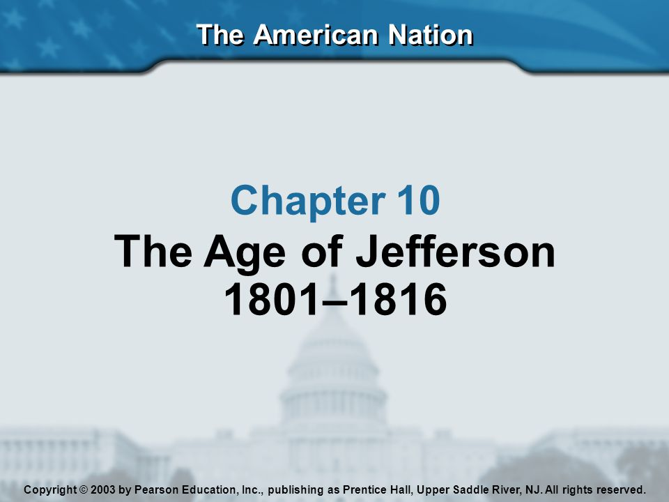 The American Nation Chapter 10 The Age of Jefferson 1801–1816 Copyright © 2003 by Pearson Education, Inc., publishing as Prentice Hall, Upper Saddle River, NJ.