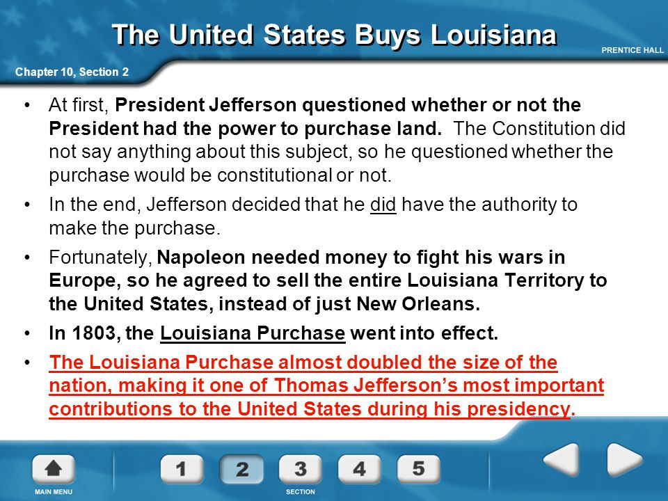 Chapter 10, Section 2 The United States Buys Louisiana At first, President Jefferson questioned whether or not the President had the power to purchase land.