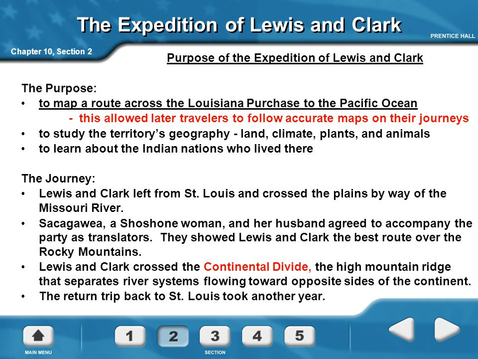 Chapter 10, Section 2 The Expedition of Lewis and Clark Purpose of the Expedition of Lewis and Clark The Purpose: to map a route across the Louisiana Purchase to the Pacific Ocean - this allowed later travelers to follow accurate maps on their journeys to study the territory's geography - land, climate, plants, and animals to learn about the Indian nations who lived there The Journey: Lewis and Clark left from St.