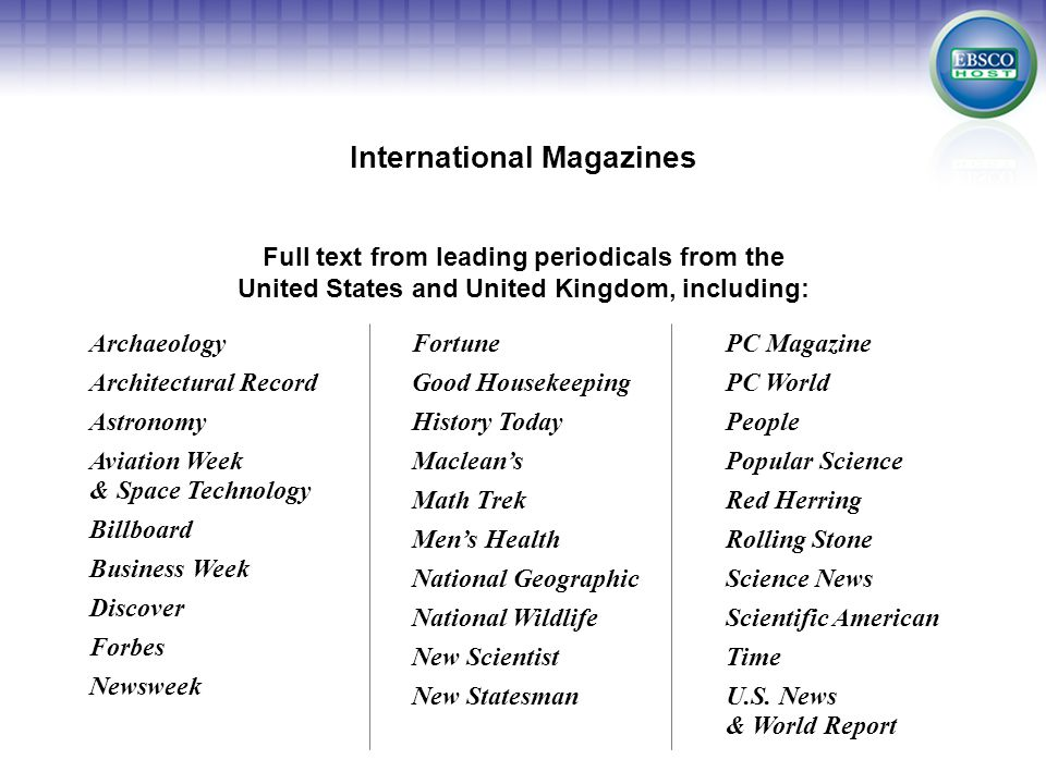 Fortune Good Housekeeping History Today Maclean's Math Trek Men's Health National Geographic National Wildlife New Scientist New Statesman Full text from leading periodicals from the United States and United Kingdom, including: International Magazines Archaeology Architectural Record Astronomy Aviation Week & Space Technology Billboard Business Week Discover Forbes Newsweek PC Magazine PC World People Popular Science Red Herring Rolling Stone Science News Scientific American Time U.S.