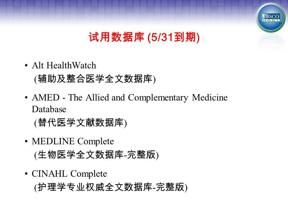 试用数据库 (5/31 到期 ) Alt HealthWatch ( 辅助及整合医学全文数据库 ) AMED - The Allied and Complementary Medicine Database ( 替代医学文献数据库 ) MEDLINE Complete ( 生物医学全文数据库 - 完整版 ) CINAHL Complete ( 护理学专业权威全文数据库 - 完整版 )