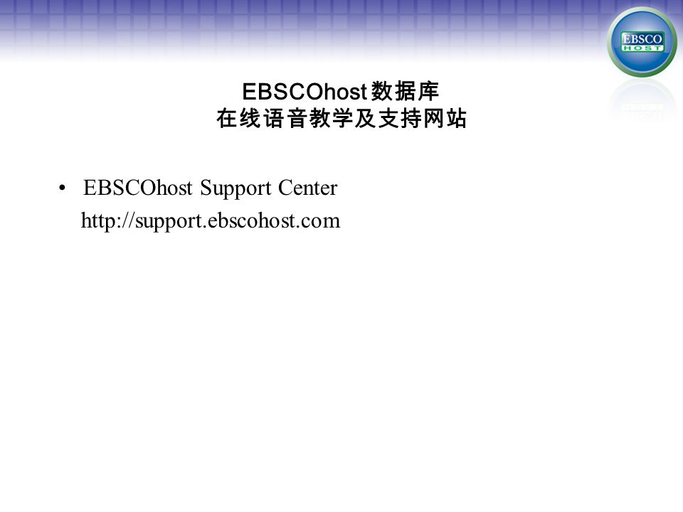 EBSCOhost Support Center http://support.ebscohost.com EBSCOhost 数据库 在线语音教学及支持网站